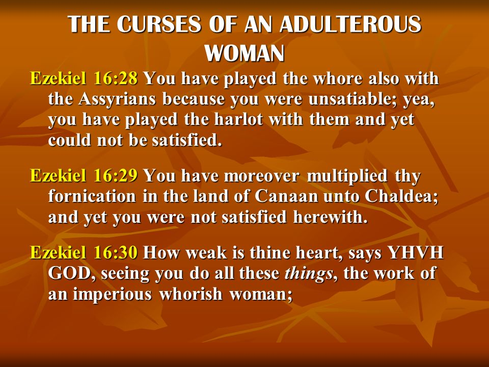 THE CURSES OF AN ADULTEROUS WOMAN Ezekiel 16:28 You have played the whore also with the Assyrians because you were unsatiable; yea, you have played th