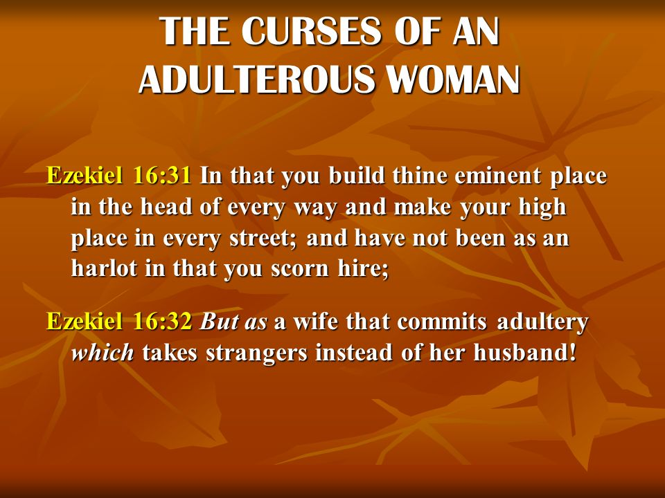 THE CURSES OF AN ADULTEROUS WOMAN Ezekiel 16:31 In that you build thine eminent place in the head of every way and make your high place in every stree