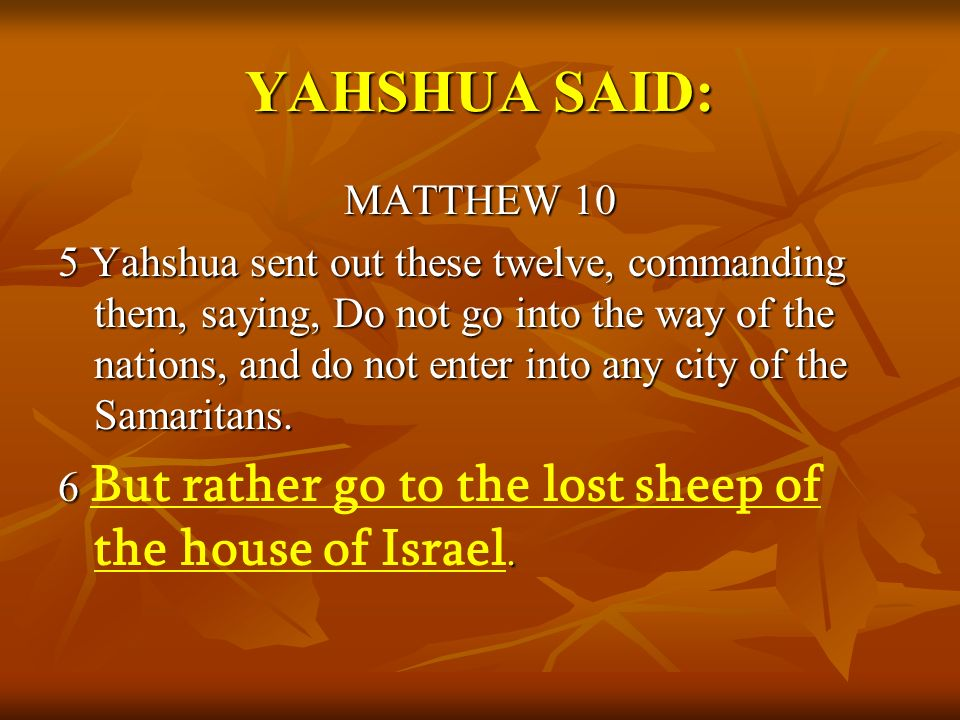 YAHSHUA SAID: MATTHEW 10 5 Yahshua sent out these twelve, commanding them, saying, Do not go into the way of the nations, and do not enter into any ci