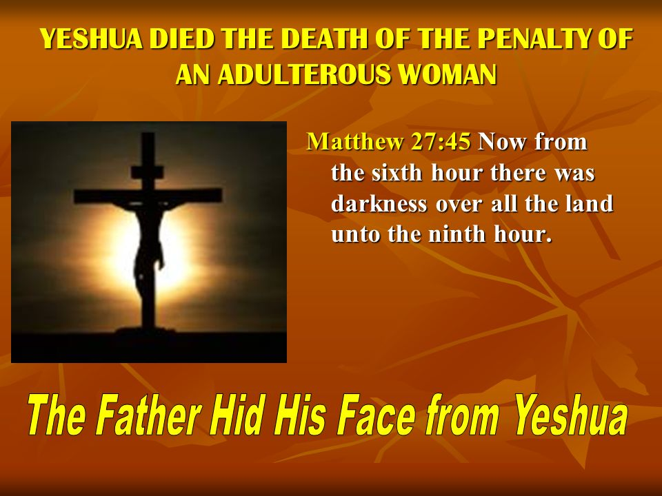 YESHUA DIED THE DEATH OF THE PENALTY OF AN ADULTEROUS WOMAN Matthew 27:45 Now from the sixth hour there was darkness over all the land unto the ninth