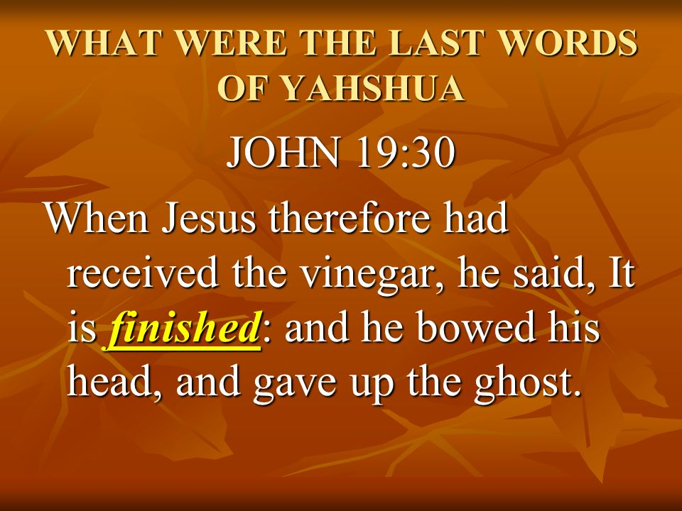 WHAT WERE THE LAST WORDS OF YAHSHUA JOHN 19:30 When Jesus therefore had received the vinegar, he said, It is finished: and he bowed his head, and gave