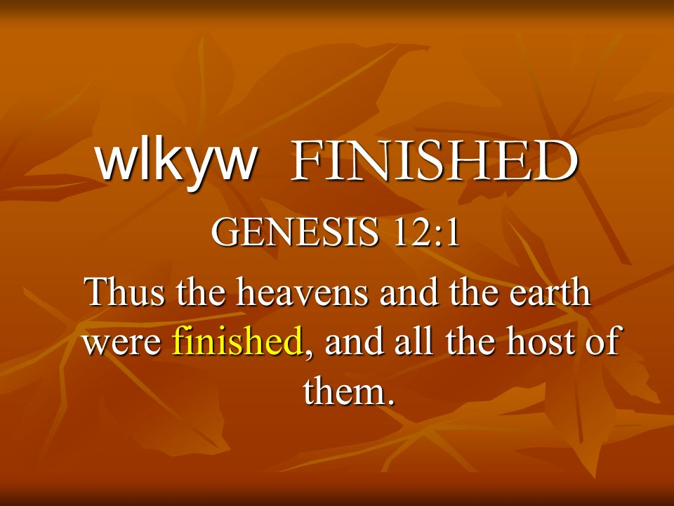 wlkyw FINISHED GENESIS 12:1 Thus the heavens and the earth were finished, and all the host of them.