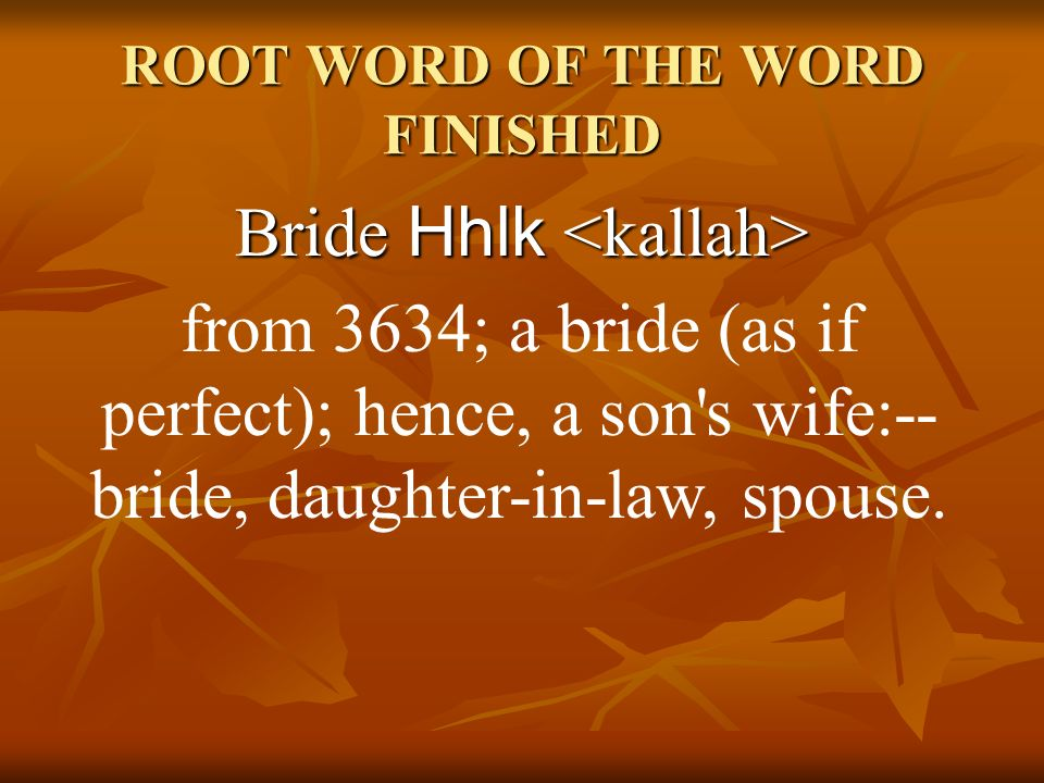 ROOT WORD OF THE WORD FINISHED Bride Hhlk Bride Hhlk from 3634; a bride (as if perfect); hence, a son's wife:-- bride, daughter-in-law, spouse.