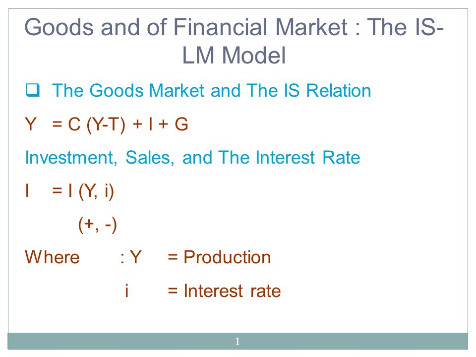1 Goods and of Financial Market : The IS- LM Model The Goods Market and The IS Relation Y= C (Y-T) + I + G Investment, Sales, and The Interest Rate I=