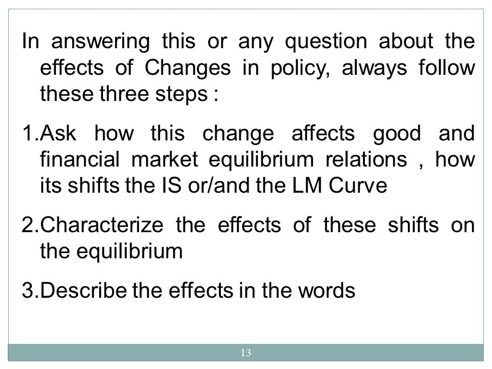 13 In answering this or any question about the effects of Changes in policy, always follow these three steps : 1.Ask how this change affects good and