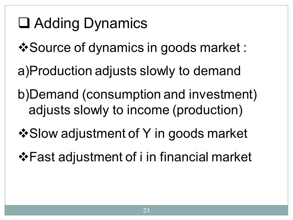 23 Adding Dynamics Source of dynamics in goods market : a)Production adjusts slowly to demand b)Demand (consumption and investment) adjusts slowly to