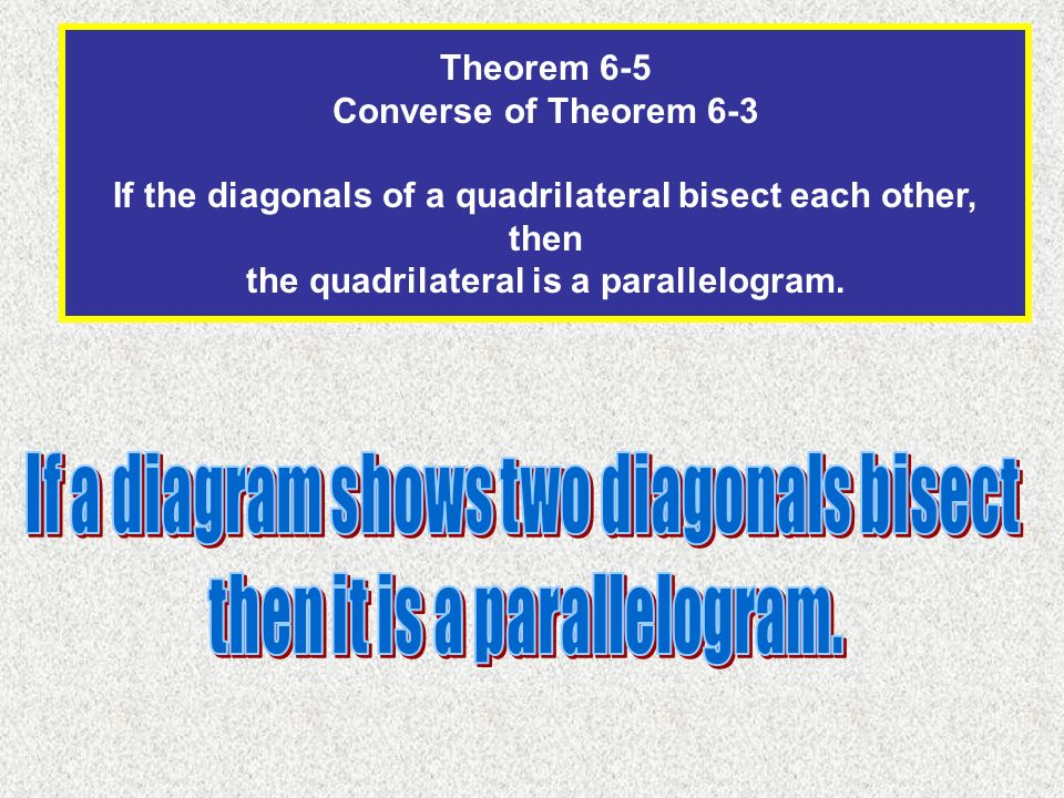 Theorem 6-5 Converse of Theorem 6-3 If the diagonals of a quadrilateral bisect each other, then the quadrilateral is a parallelogram.