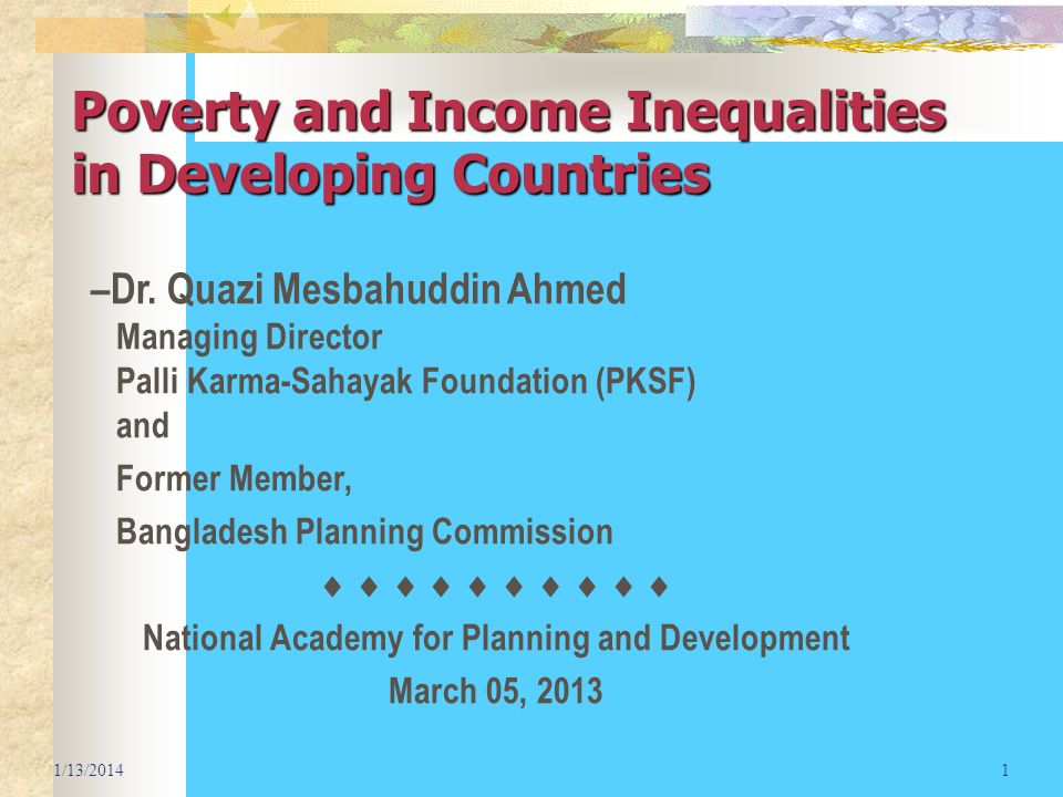 Poverty and Income Inequalities in Developing Countries 1/13/20141 –Dr. Quazi Mesbahuddin Ahmed Managing Director Palli Karma-Sahayak Foundation (PKSF