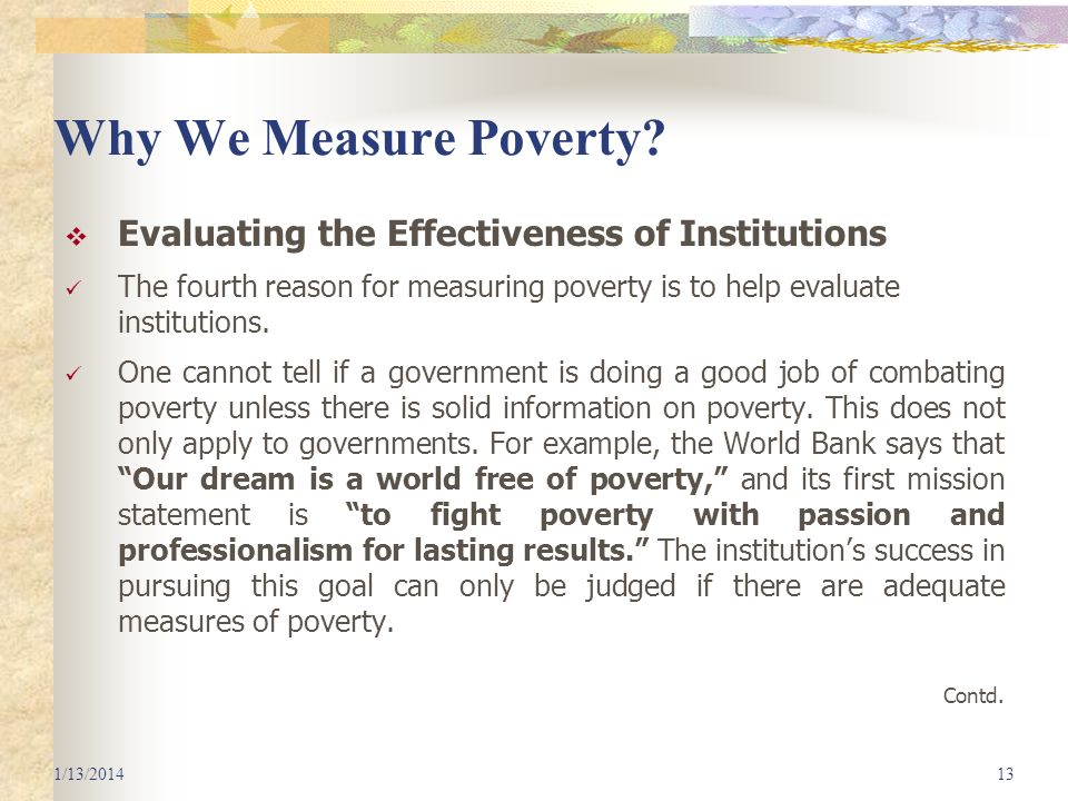 Why We Measure Poverty? Evaluating the Effectiveness of Institutions The fourth reason for measuring poverty is to help evaluate institutions. One can