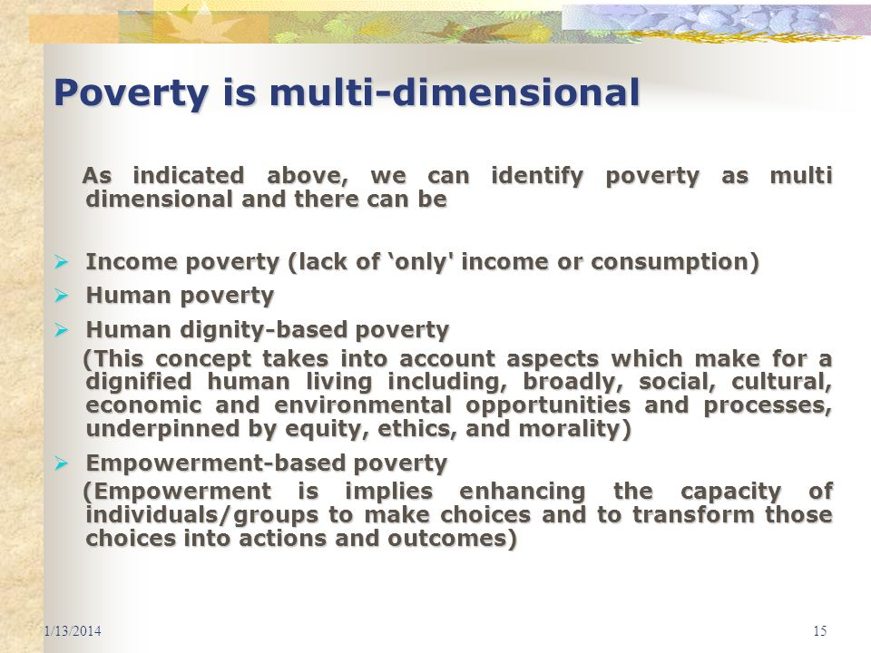 1/13/201415 Poverty is multi-dimensional As indicated above, we can identify poverty as multi dimensional and there can be As indicated above, we can