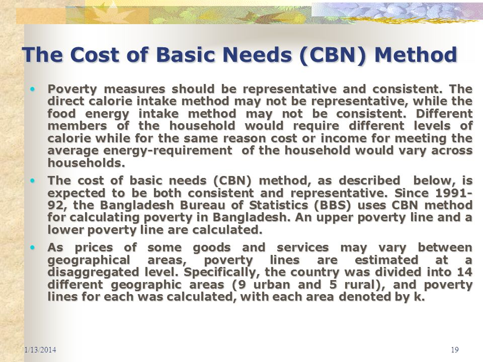 1/13/201419 The Cost of Basic Needs (CBN) Method Poverty measures should be representative and consistent. The direct calorie intake method may not be
