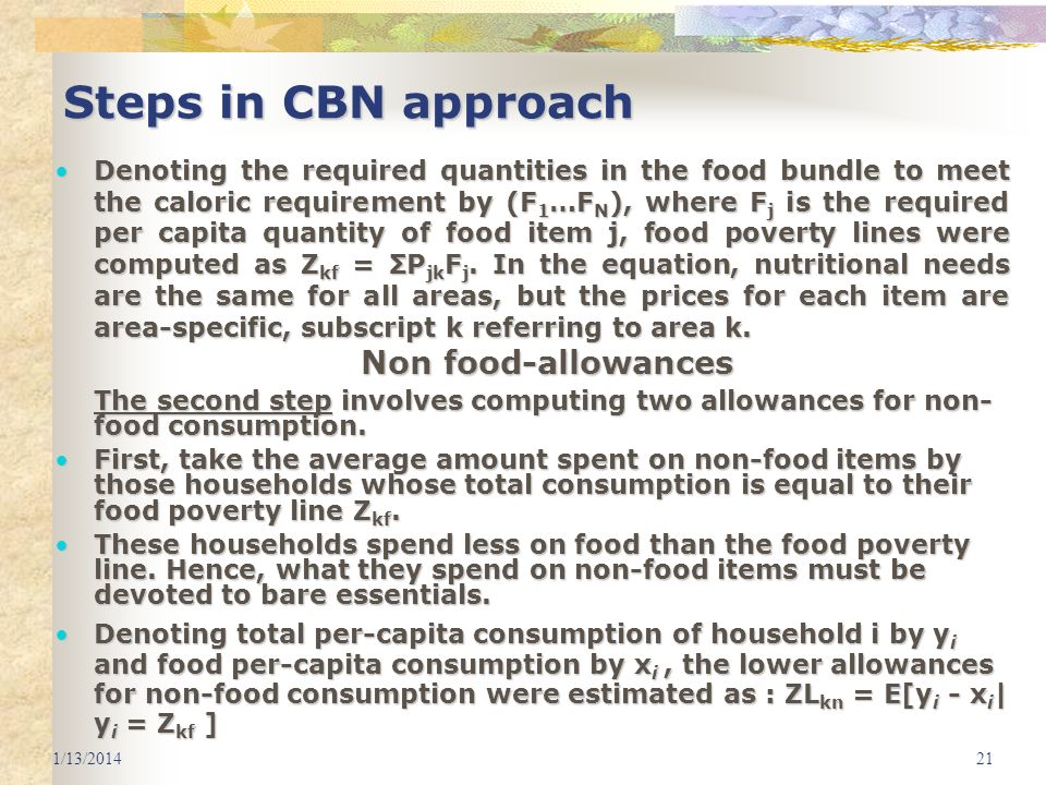 1/13/201421 Steps in CBN approach Denoting the required quantities in the food bundle to meet the caloric requirement by (F 1 …F N ), where F j is the