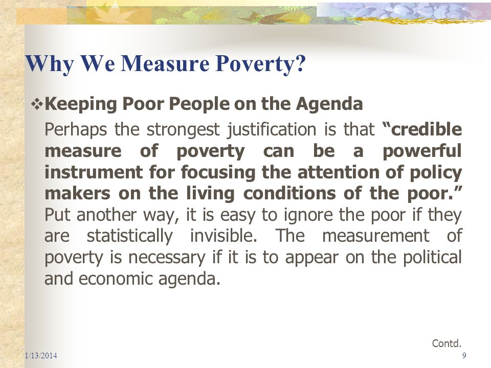 Why We Measure Poverty? Keeping Poor People on the Agenda Perhaps the strongest justification is that credible measure of poverty can be a powerful in