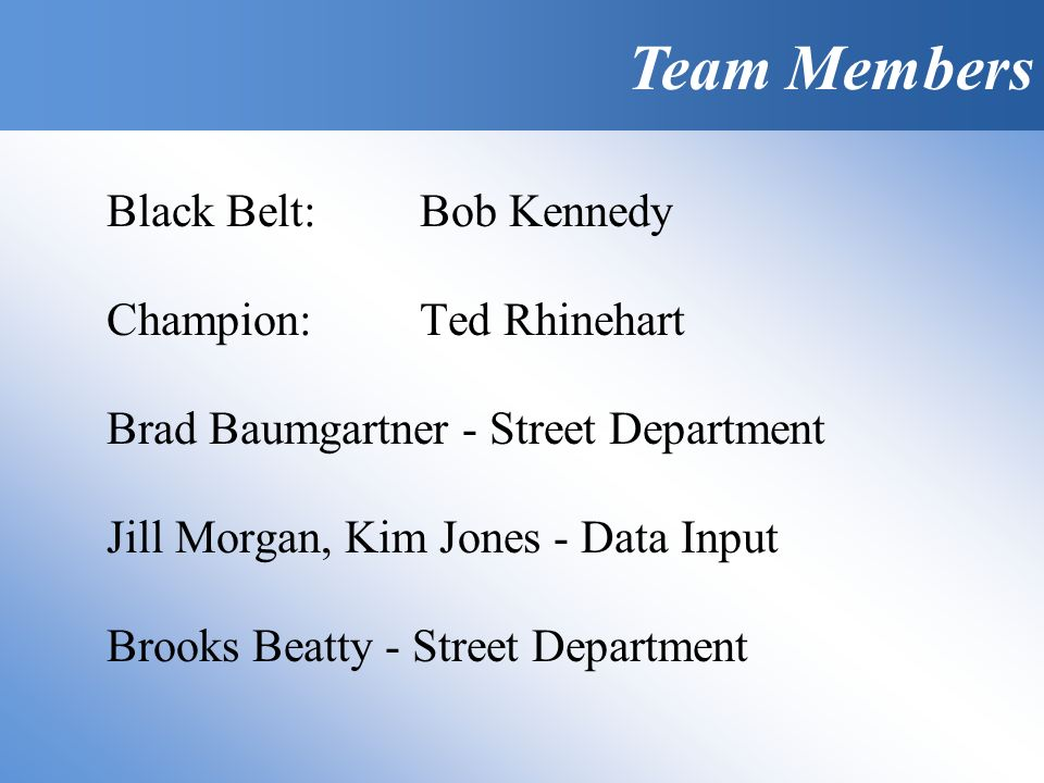 Team Members Black Belt:Bob Kennedy Champion:Ted Rhinehart Brad Baumgartner - Street Department Jill Morgan, Kim Jones - Data Input Brooks Beatty - Street Department Team Members
