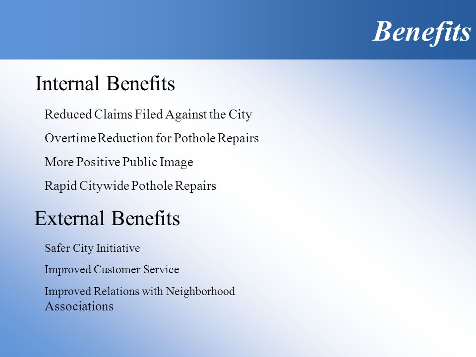 Reduced Claims Filed Against the City Overtime Reduction for Pothole Repairs More Positive Public Image Rapid Citywide Pothole Repairs Benefits Internal Benefits External Benefits Safer City Initiative Improved Customer Service Improved Relations with Neighborhood Associations