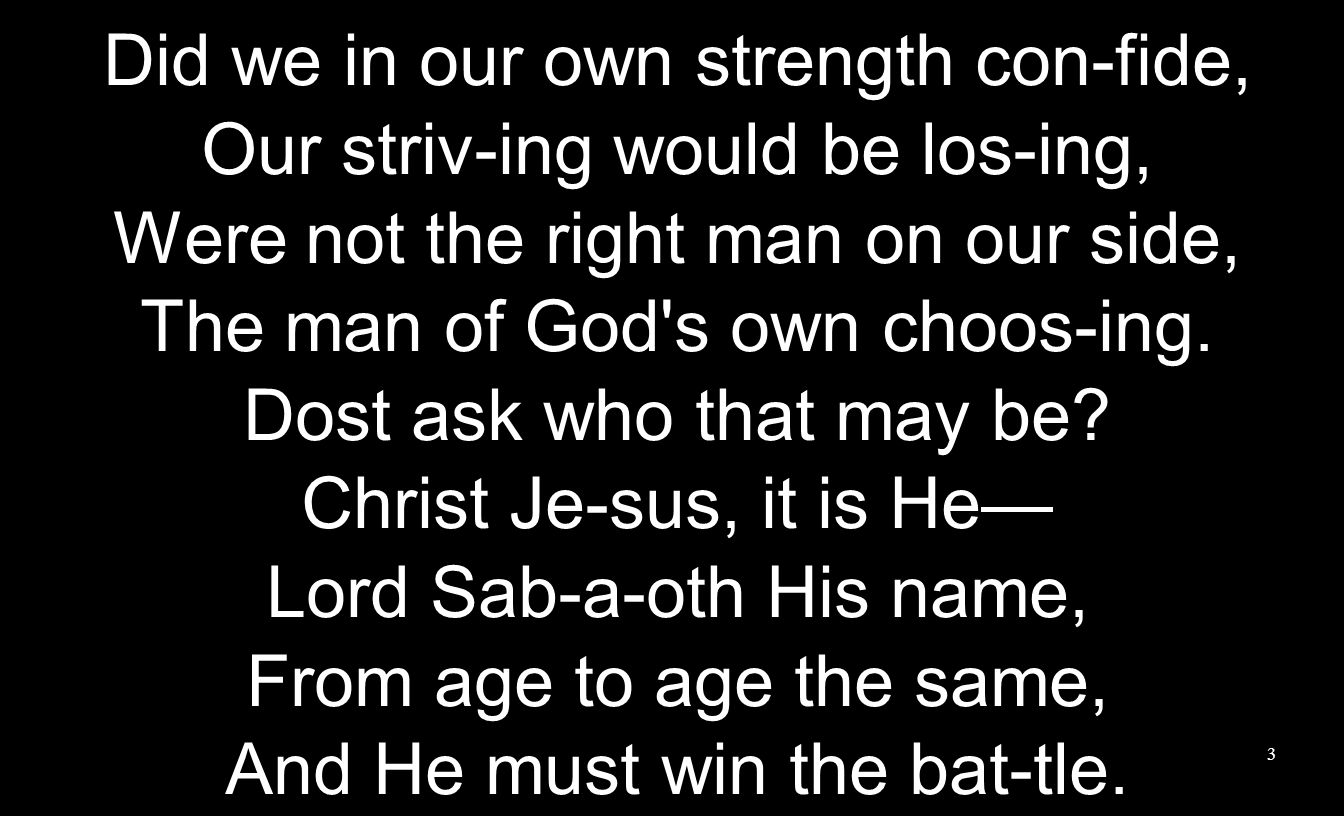 Did we in our own strength con-fide, Our striv-ing would be los-ing, Were not the right man on our side, The man of God's own choos-ing. Dost ask who