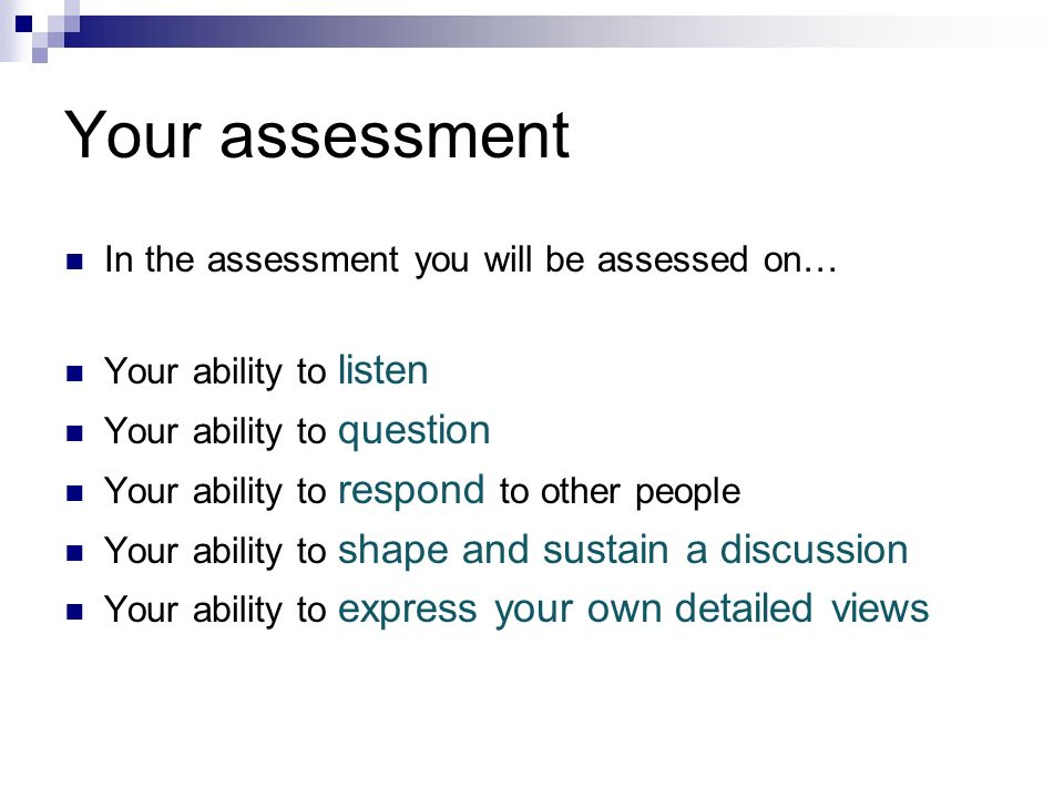 Your assessment In the assessment you will be assessed on… Your ability to listen Your ability to question Your ability to respond to other people You