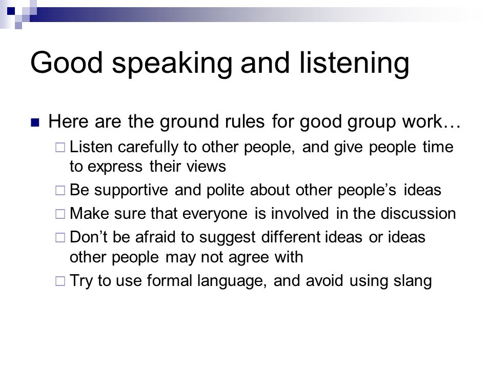 Good speaking and listening Here are the ground rules for good group work… Listen carefully to other people, and give people time to express their vie