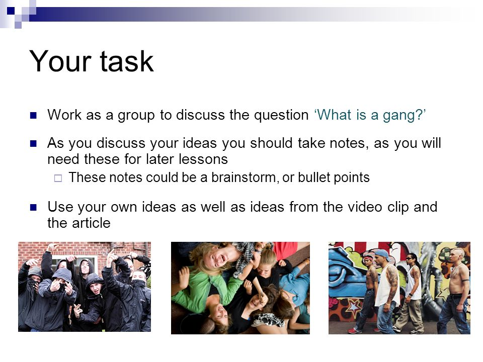 Your task Work as a group to discuss the question What is a gang? As you discuss your ideas you should take notes, as you will need these for later le