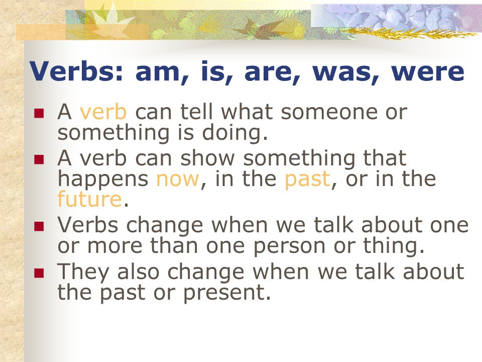 Verbs: am, is, are, was, were A verb can tell what someone or something is doing. A verb can show something that happens now, in the past, or in the f