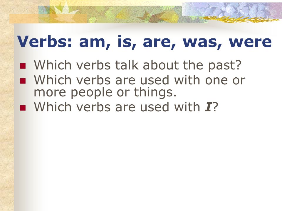 Verbs: am, is, are, was, were Which verbs talk about the past? Which verbs are used with one or more people or things. Which verbs are used with I?