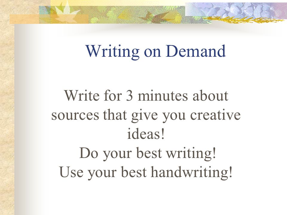 Writing on Demand Write for 3 minutes about sources that give you creative ideas.