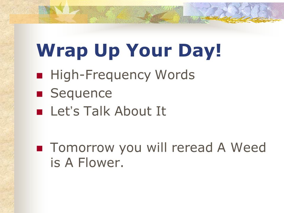 Wrap Up Your Day! High-Frequency Words Sequence Lets Talk About It Tomorrow you will reread A Weed is A Flower.