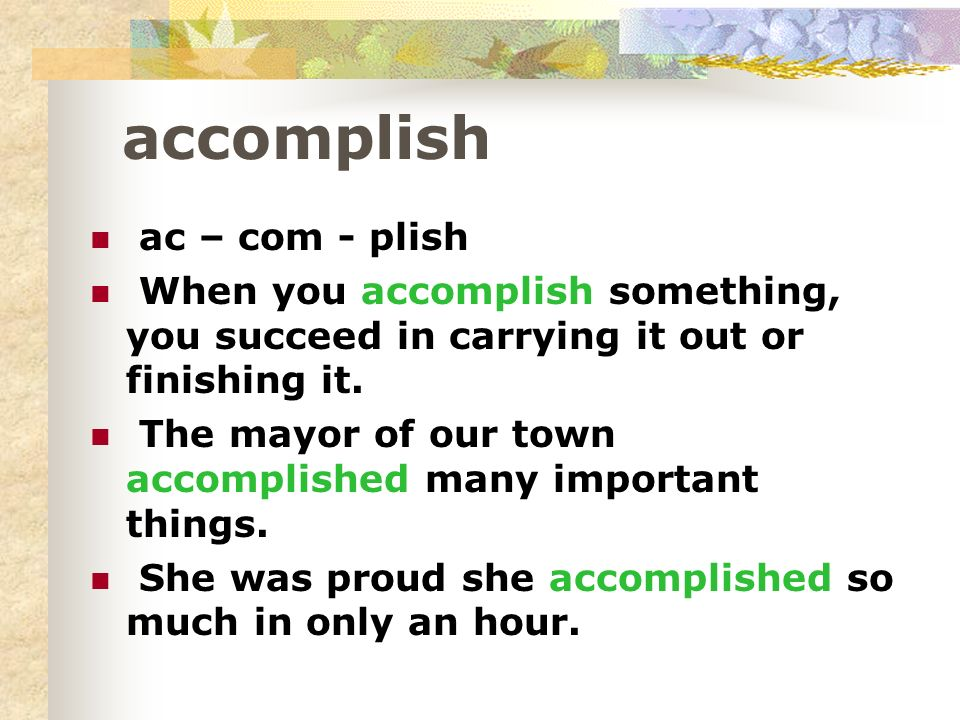 accomplish ac – com - plish When you accomplish something, you succeed in carrying it out or finishing it.