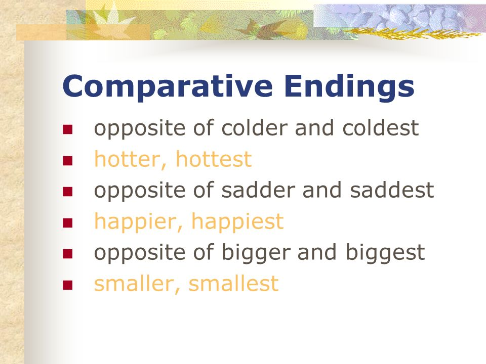 Comparative Endings opposite of colder and coldest hotter, hottest opposite of sadder and saddest happier, happiest opposite of bigger and biggest smaller, smallest