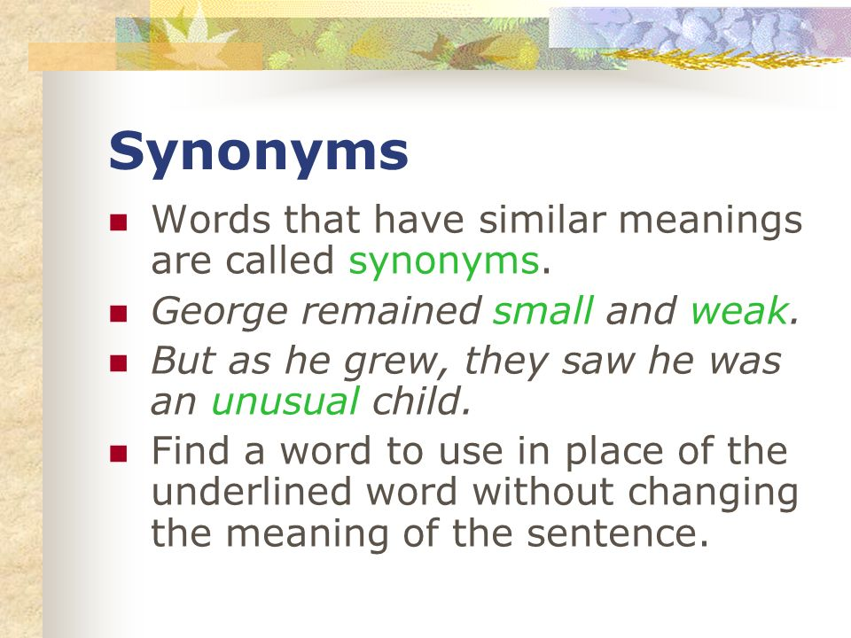 Synonyms Words that have similar meanings are called synonyms.