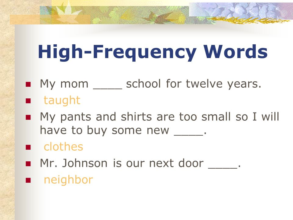 High-Frequency Words My mom ____ school for twelve years. taught My pants and shirts are too small so I will have to buy some new ____. clothes Mr. Jo