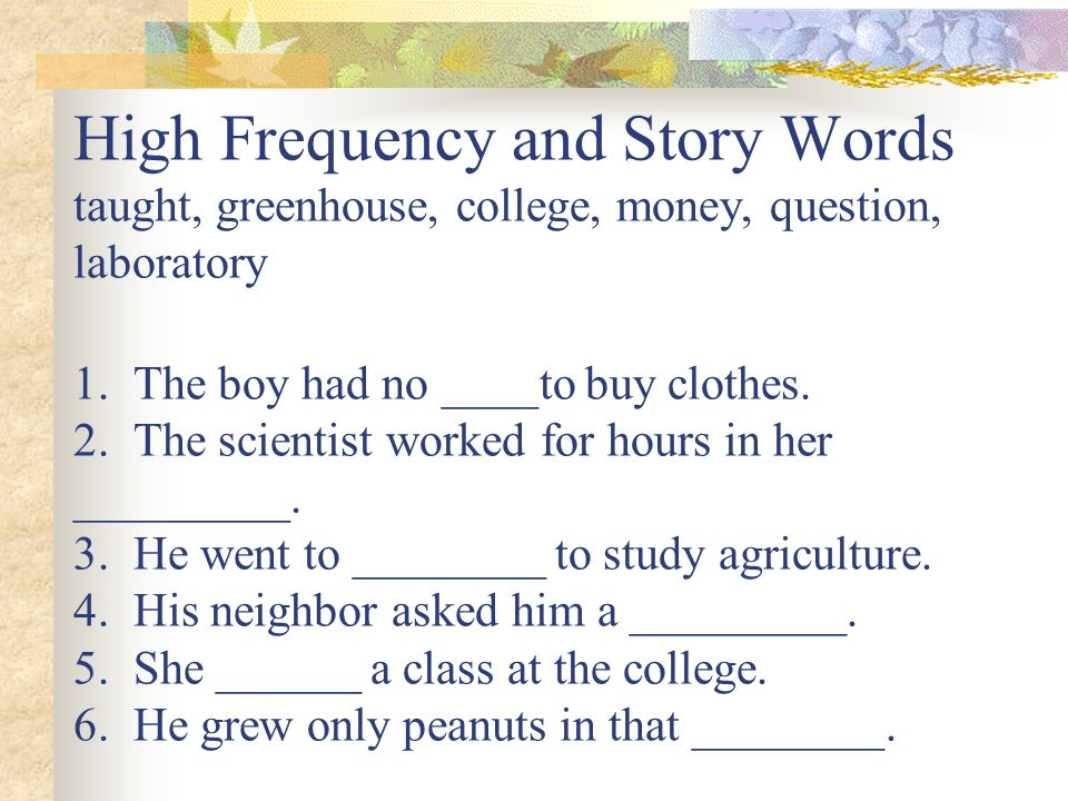 High Frequency and Story Words taught, greenhouse, college, money, question, laboratory 1.
