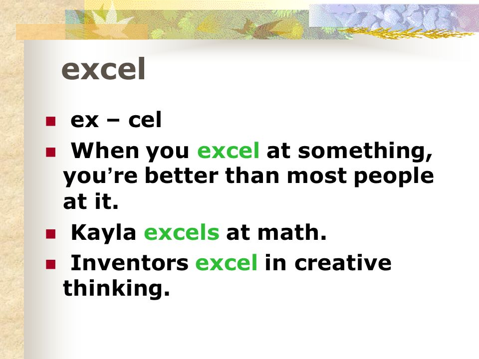 excel ex – cel When you excel at something, youre better than most people at it.