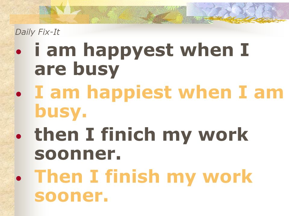 Daily Fix-It i am happyest when I are busy I am happiest when I am busy. then I finich my work soonner. Then I finish my work sooner.