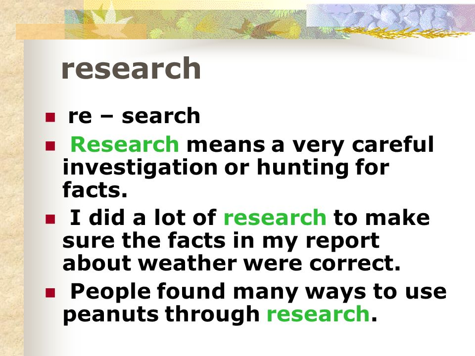 research re – search Research means a very careful investigation or hunting for facts. I did a lot of research to make sure the facts in my report abo