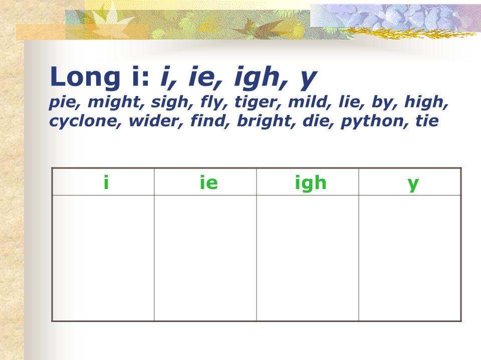 Long i: i, ie, igh, y pie, might, sigh, fly, tiger, mild, lie, by, high, cyclone, wider, find, bright, die, python, tie i ie igh y