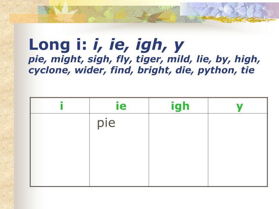 Long i: i, ie, igh, y pie, might, sigh, fly, tiger, mild, lie, by, high, cyclone, wider, find, bright, die, python, tie i ie igh y pie