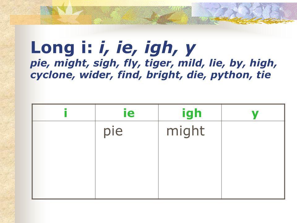 Long i: i, ie, igh, y pie, might, sigh, fly, tiger, mild, lie, by, high, cyclone, wider, find, bright, die, python, tie i ie igh y pie might