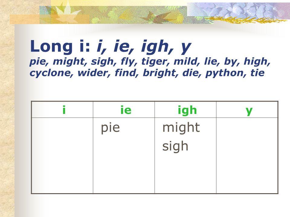 Long i: i, ie, igh, y pie, might, sigh, fly, tiger, mild, lie, by, high, cyclone, wider, find, bright, die, python, tie i ie igh y pie might sigh