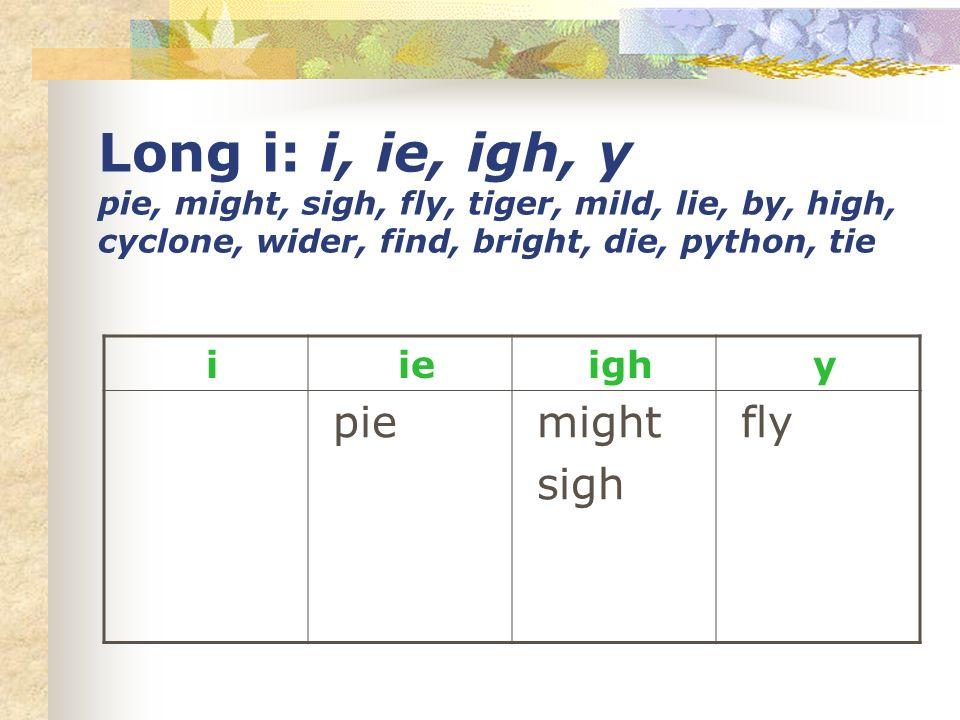 Long i: i, ie, igh, y pie, might, sigh, fly, tiger, mild, lie, by, high, cyclone, wider, find, bright, die, python, tie i ie igh y pie might sigh fly
