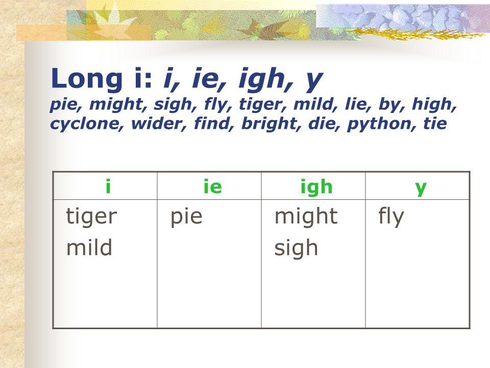 Long i: i, ie, igh, y pie, might, sigh, fly, tiger, mild, lie, by, high, cyclone, wider, find, bright, die, python, tie i ie igh y tiger mild pie migh