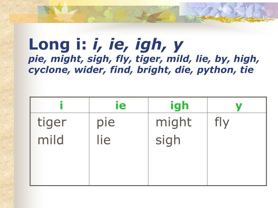 Long i: i, ie, igh, y pie, might, sigh, fly, tiger, mild, lie, by, high, cyclone, wider, find, bright, die, python, tie i ie igh y tiger mild pie lie