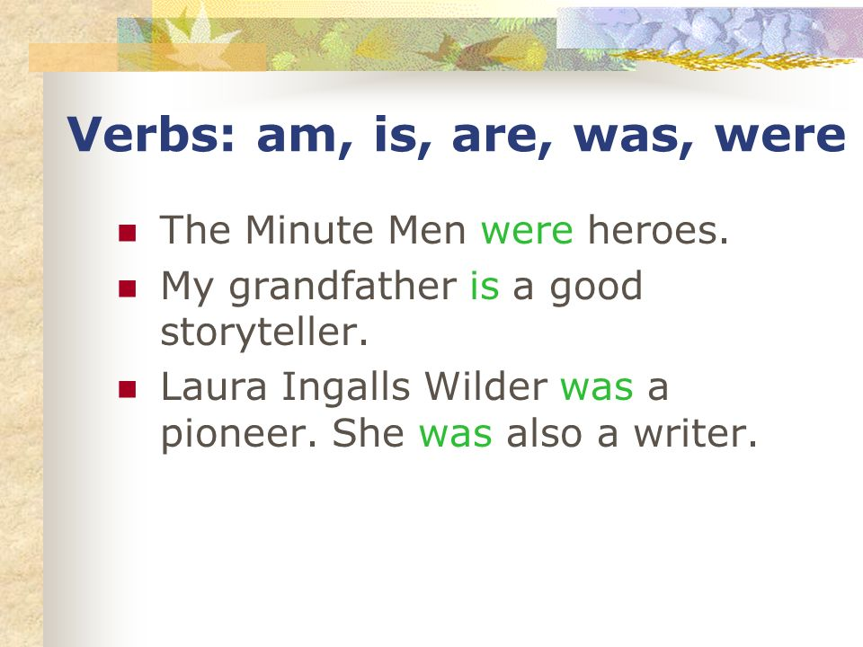 Verbs: am, is, are, was, were The Minute Men were heroes. My grandfather is a good storyteller. Laura Ingalls Wilder was a pioneer. She was also a wri