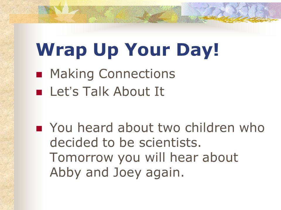 Wrap Up Your Day! Making Connections Lets Talk About It You heard about two children who decided to be scientists. Tomorrow you will hear about Abby a