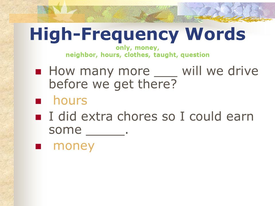 High-Frequency Words only, money, neighbor, hours, clothes, taught, question How many more ___ will we drive before we get there? hours I did extra ch