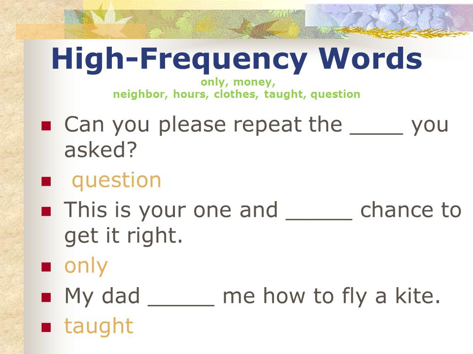 High-Frequency Words only, money, neighbor, hours, clothes, taught, question Can you please repeat the ____ you asked? question This is your one and _