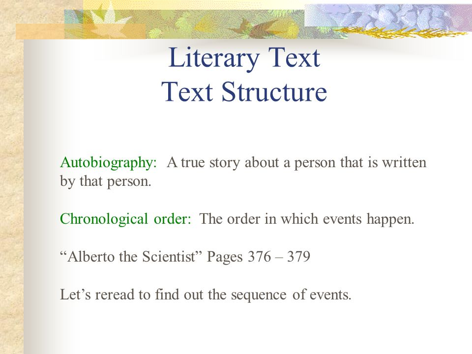 Literary Text Text Structure Autobiography: A true story about a person that is written by that person. Chronological order: The order in which events