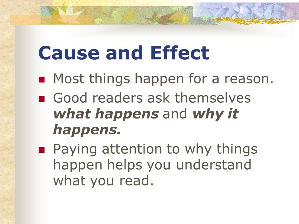 Cause and Effect Most things happen for a reason.