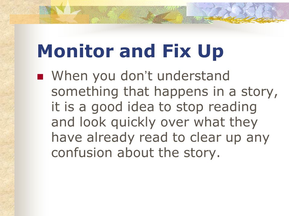 Monitor and Fix Up When you dont understand something that happens in a story, it is a good idea to stop reading and look quickly over what they have already read to clear up any confusion about the story.