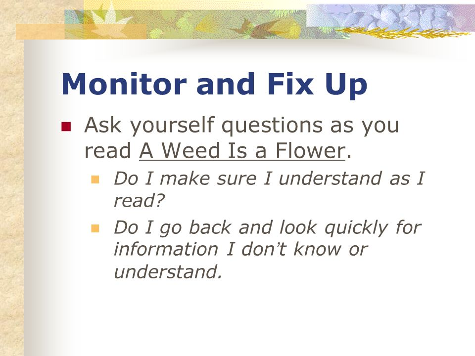 Monitor and Fix Up Ask yourself questions as you read A Weed Is a Flower. Do I make sure I understand as I read? Do I go back and look quickly for inf